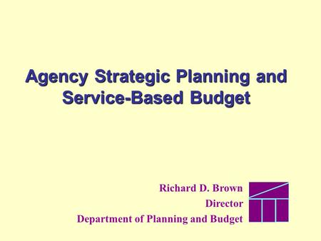 Agency Strategic Planning and Service-Based Budget Richard D. Brown Director Department of Planning and Budget.