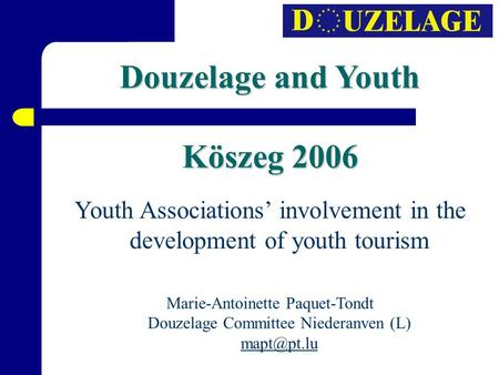 Douzelage and Youth Köszeg 2006 Youth Associations' involvement in the development of youth tourism Marie-Antoinette Paquet-Tondt Douzelage Committee Niederanven.