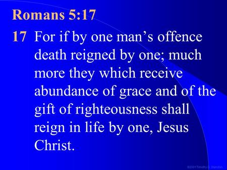 ©2001 Timothy G. Standish Romans 5:17 17For if by one man's offence death reigned by one; much more they which receive abundance of grace and of the gift.