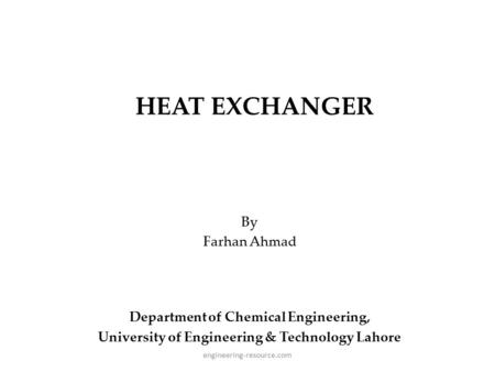 HEAT EXCHANGER By Farhan Ahmad Department of Chemical Engineering, University of Engineering & Technology Lahore engineering-resource.com.