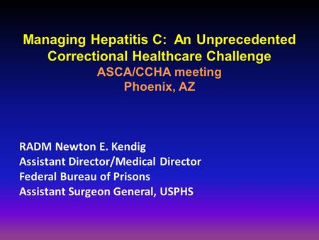 Managing Hepatitis C: An Unprecedented Correctional Healthcare Challenge ASCA/CCHA meeting Phoenix, AZ RADM Newton E. Kendig Assistant Director/Medical.