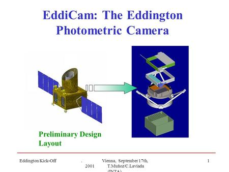 Eddington Kick-Off. Vienna, September 17th, 2001 T.Muñoz/C.Laviada (INTA) 1 EddiCam: The Eddington Photometric Camera Preliminary Design Layout.
