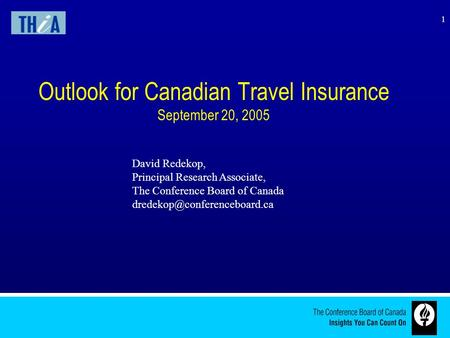 1 Outlook for Canadian Travel Insurance September 20, 2005 David Redekop, Principal Research Associate, The Conference Board of Canada