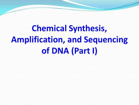 Chemical Synthesis, Amplification, and Sequencing of DNA (Part I)