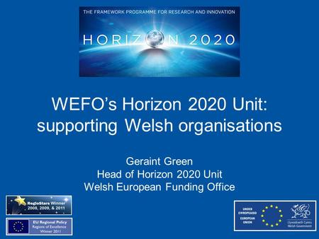 WEFO's Horizon 2020 Unit: supporting Welsh organisations Geraint Green Head of Horizon 2020 Unit Welsh European Funding Office.
