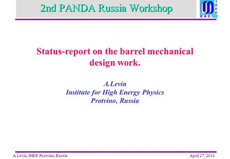 A.Levin, IHEP, Protvino, RussiaApril 27, 2010 2nd PANDA Russia Workshop Status-report on the barrel mechanical design work. A.Levin Institute for High.