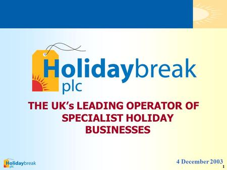 1 THE UK's LEADING OPERATOR OF SPECIALIST HOLIDAY BUSINESSES 4 December 2003.
