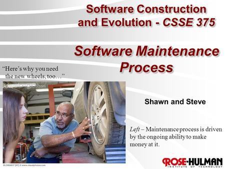 "Software Construction and Evolution - CSSE 375 Software Maintenance Process Shawn and Steve ""Here's why you need the new wheels, too…"" Left – Maintenance."