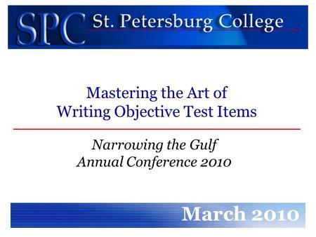 Narrowing the Gulf Annual Conference 2010 March 2010 Mastering the Art of Writing Objective Test Items.