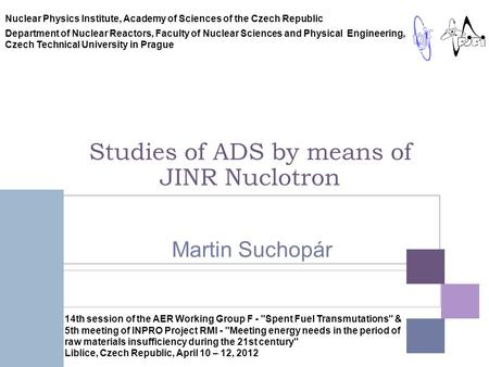 Studies of ADS by means of JINR Nuclotron Martin Suchopár Nuclear Physics Institute, Academy of Sciences of the Czech Republic Department of Nuclear Reactors,