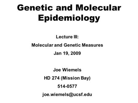 Genetic and Molecular Epidemiology Lecture III: Molecular and Genetic Measures Jan 19, 2009 Joe Wiemels HD 274 (Mission Bay) 514-0577