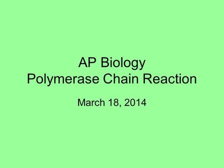 AP Biology Polymerase Chain Reaction March 18, 2014.