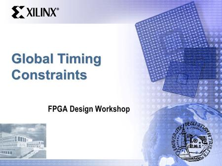 Global Timing Constraints FPGA Design Workshop. Objectives  Apply timing constraints to a simple synchronous design  Specify global timing constraints.