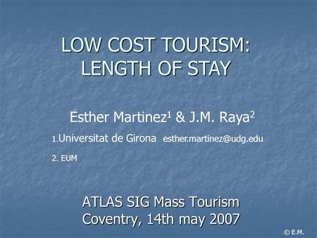 ATLAS SIG Mass Tourism Coventry, 14th may 2007 LOW COST TOURISM: LENGTH OF STAY Esther Martinez 1 & J.M. Raya 2 1. Universitat de Girona