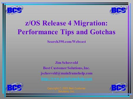 Copyright © 2003 Best Customer Solutions, Inc.1 z/OS Release 4 Migration: Performance Tips and Gotchas Search390.com Webcast Jim Schesvold Best Customer.