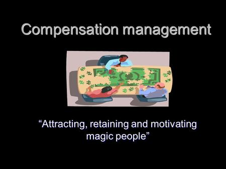 "Compensation management ""Attracting, retaining and motivating magic people"""