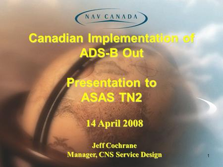 1 Canadian Implementation of ADS-B Out Presentation to ASAS TN2 14 April 2008 Jeff Cochrane Manager, CNS Service Design.