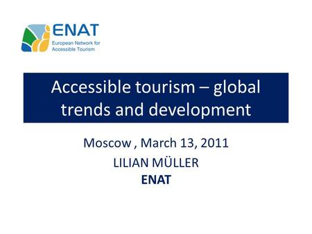Accessible tourism – global trends and development Moscow, March 13, 2011 LILIAN MÜLLER ENAT.
