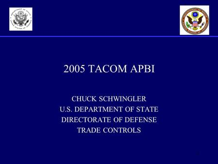 1 2005 TACOM APBI CHUCK SCHWINGLER U.S. DEPARTMENT OF STATE DIRECTORATE OF DEFENSE TRADE CONTROLS.