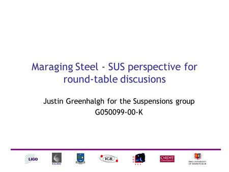 Maraging Steel - SUS perspective for round-table discusions Justin Greenhalgh for the Suspensions group G050099-00-K.
