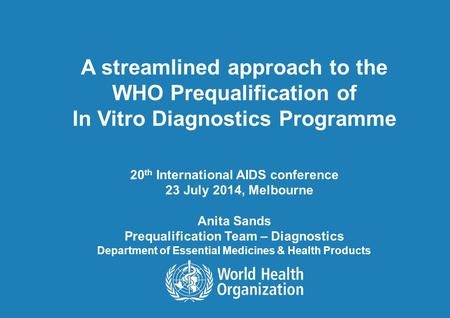 A streamlined approach to the WHO Prequalification of In Vitro Diagnostics Programme 20 th International AIDS conference 23 July 2014, Melbourne Anita.