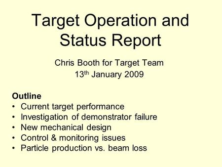 Target Operation and Status Report Chris Booth for Target Team 13 th January 2009 Outline Current target performance Investigation of demonstrator failure.