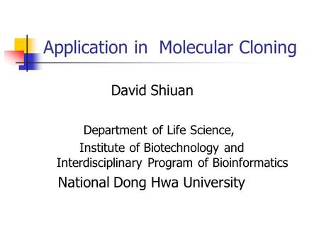 Application in Molecular Cloning David Shiuan Department of Life Science, Institute of Biotechnology and Interdisciplinary Program of Bioinformatics National.