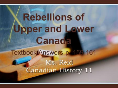 Rebellions of Upper and Lower Canada Textbook Answers p. 159-161 Ms. Reid Canadian History 11.