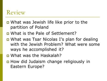 Review  What was Jewish life like prior to the partition of Poland  What is the Pale of Settlement?  What was Tsar Nicolas I's plan for dealing with.