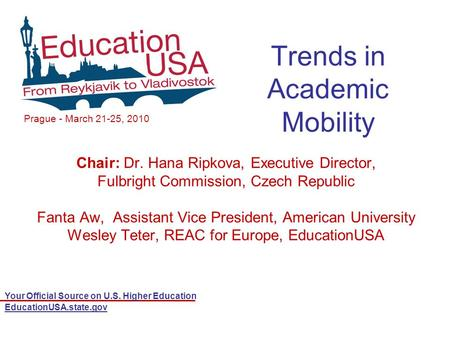 Your Official Source on U.S. Higher Education EducationUSA.state.gov Trends in Academic Mobility Chair: Dr. Hana Ripkova, Executive Director, Fulbright.