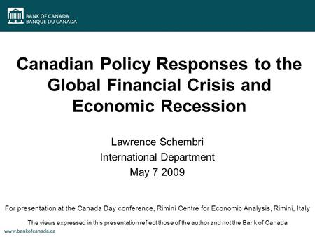 Canadian Policy Responses to the Global Financial Crisis and Economic Recession Lawrence Schembri International Department May 7 2009 For presentation.