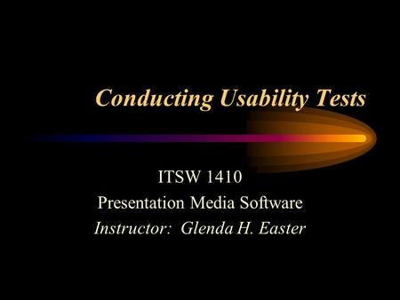 Conducting Usability Tests ITSW 1410 Presentation Media Software Instructor: Glenda H. Easter.