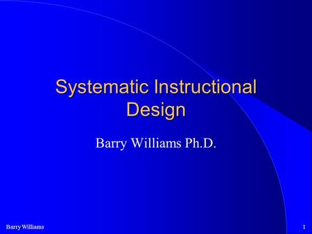 Barry Williams1 Systematic Instructional Design Barry Williams Ph.D.