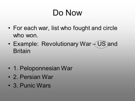 Do Now For each war, list who fought and circle who won. Example: Revolutionary War – US and Britain 1. Peloponnesian War 2. Persian War 3. Punic Wars.
