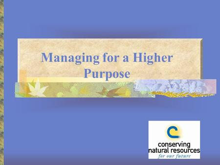 Managing for a Higher Purpose. Your Leadership Role Assess local natural resource needs and issues Prioritize issues Set goals Coordinate human and financial.