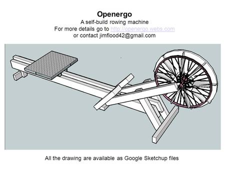 Openergo A self-build rowing machine For more details go to  or contact All the drawing.