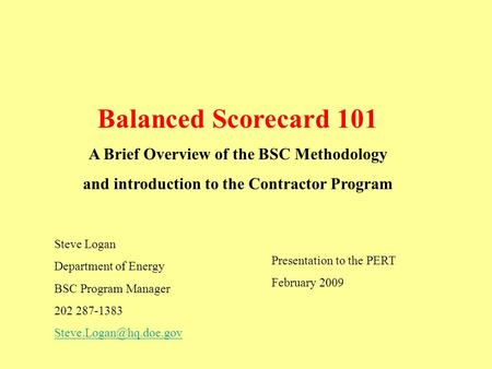Balanced Scorecard 101 A Brief Overview of the BSC Methodology and introduction to the Contractor Program Steve Logan Department of Energy BSC Program.