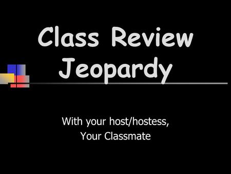 Class Review Jeopardy With your host/hostess, Your Classmate.