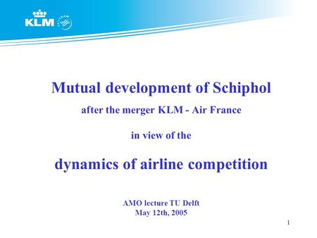 1 Mutual development of Schiphol after the merger KLM - Air France in view of the dynamics of airline competition AMO lecture TU Delft May 12th, 2005.
