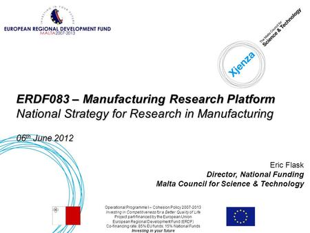 06-06-20121 ERDF083 – Manufacturing Research Platform National Strategy for Research in Manufacturing 06 th June 2012 Eric Flask Director, National Funding.