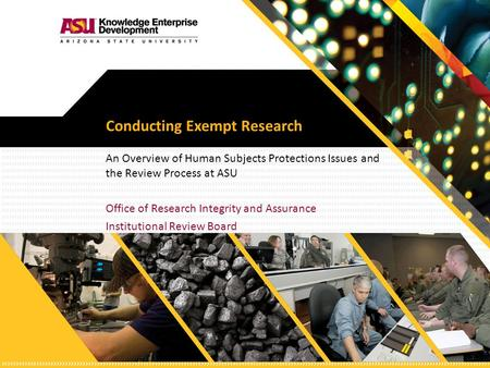 Conducting Exempt Research An Overview of Human Subjects Protections Issues and the Review Process at ASU Office of Research Integrity and Assurance Institutional.