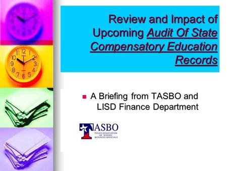 Review and Impact of Upcoming Audit Of State Compensatory Education Records A Briefing from TASBO and LISD Finance Department A Briefing from TASBO and.