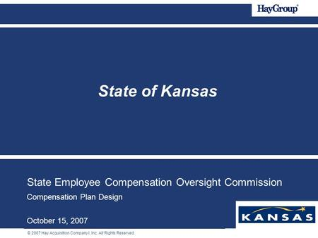 © 2007 Hay Acquisition Company I, Inc. All Rights Reserved. State Employee Compensation Oversight Commission Compensation Plan Design October 15, 2007.