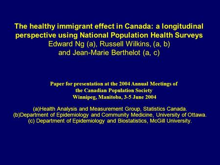 The healthy immigrant effect in Canada: a longitudinal perspective using National Population Health Surveys Edward Ng (a), Russell Wilkins, (a, b) and.