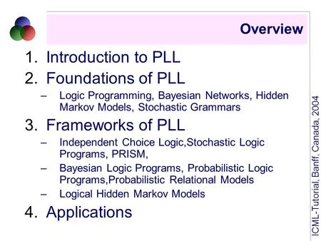 ICML-Tutorial, Banff, Canada, 2004 Overview 1.Introduction to PLL 2.Foundations of PLL –Logic Programming, Bayesian Networks, Hidden Markov Models, Stochastic.