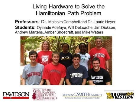 Living Hardware to Solve the Hamiltonian Path Problem Professors: Dr. Malcolm Campbell and Dr. Laurie Heyer Students: Oyinade Adefuye, Will DeLoache, Jim.