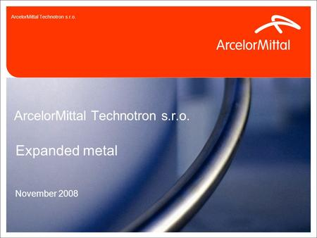 3.9.20150 ArcelorMittal Technotron s.r.o. Expanded metal November 2008 ArcelorMittal Technotron s.r.o.