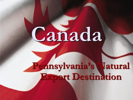 Canada Pennsylvania's Natural Export Destination.