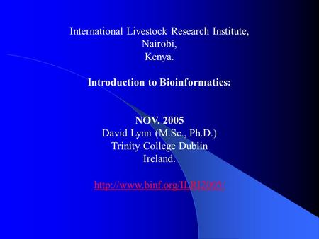 International Livestock Research Institute, Nairobi, Kenya. Introduction to Bioinformatics: NOV. 2005 David Lynn (M.Sc., Ph.D.) Trinity College Dublin.