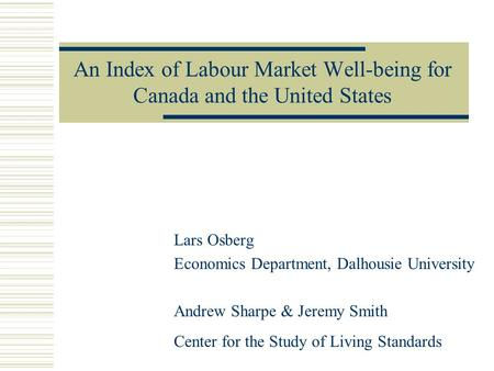 An Index of Labour Market Well-being for Canada and the United States Lars Osberg Economics Department, Dalhousie University Andrew Sharpe & Jeremy Smith.